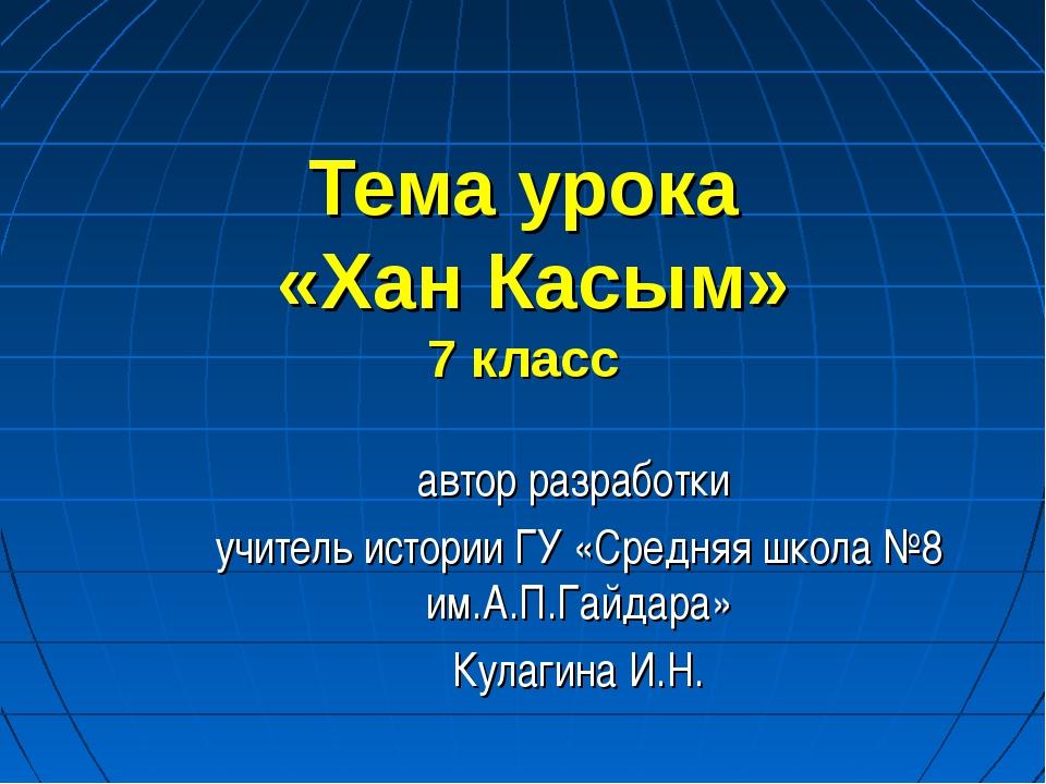 Тема урока «Хан Касым» 7 класс автор разработки учитель истории ГУ «Средняя ш...