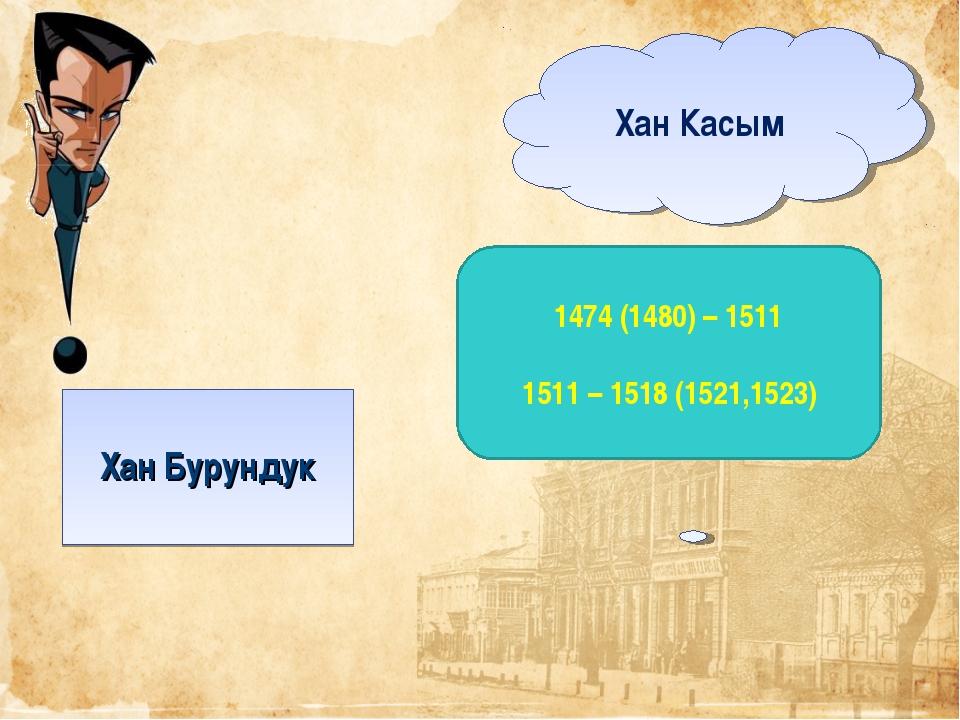 Хан Бурундук Хан Касым 1474 (1480) – 1511 1511 – 1518 (1521,1523)