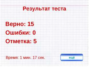 Результат теста Верно: 15 Ошибки: 0 Отметка: 5 Время: 1 мин. 17 сек. ещё испр