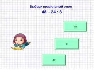 Выбери правильный ответ 48 – 24 : 3 42 8 40