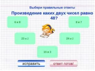 Выбери правильные ответы Произведение каких двух чисел равно 48? 24 и 2 6 и 8