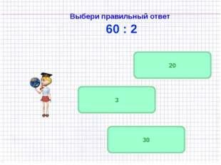 Выбери правильный ответ 60 : 2