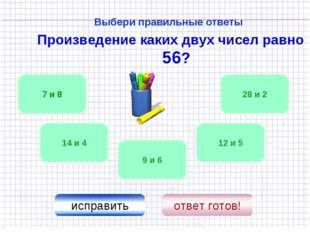 Выбери правильные ответы Произведение каких двух чисел равно 56? 14 и 4 28 и
