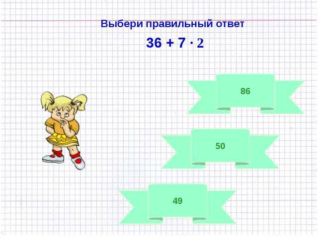50 Выбери правильный ответ 36 + 7 · 2 49 86