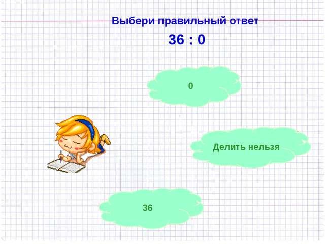 36 0 Делить нельзя Выбери правильный ответ 36 : 0
