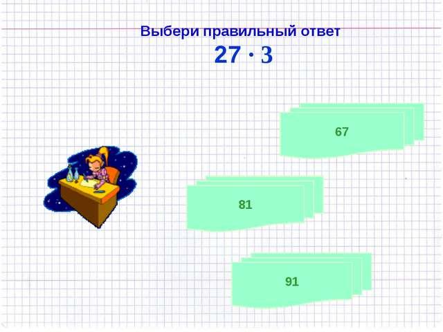 Выбери правильный ответ 27 · 3 91 81 67
