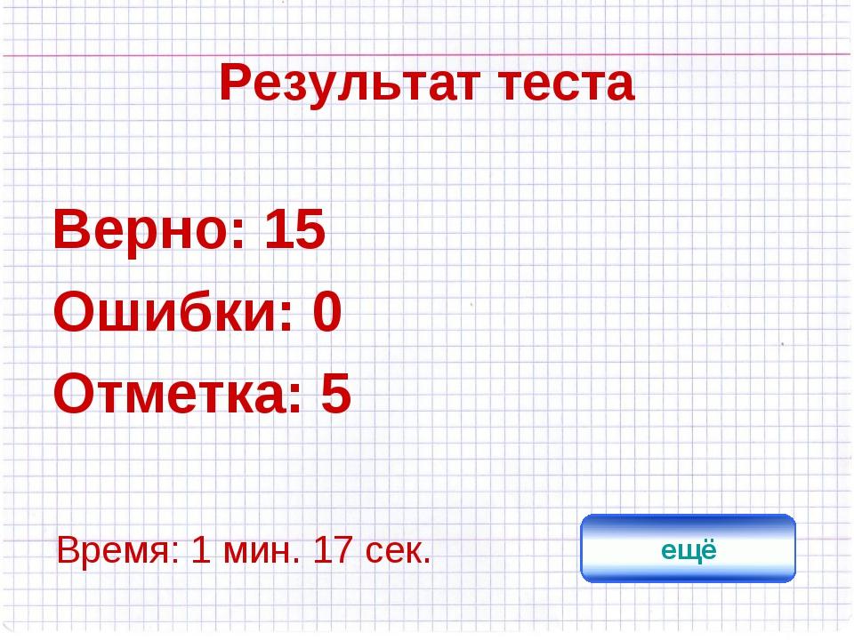 Результат теста Верно: 15 Ошибки: 0 Отметка: 5 Время: 1 мин. 17 сек. ещё испр...