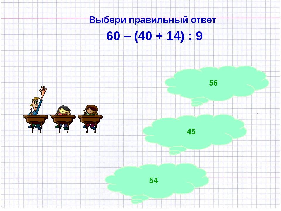 Выбери правильный ответ 60 – (40 + 14) : 9 54 45 56