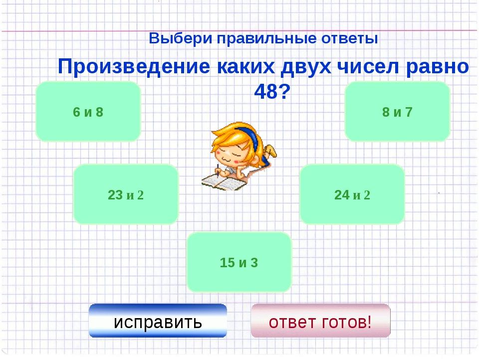 Выбери правильные ответы Произведение каких двух чисел равно 48? 24 и 2 6 и 8...
