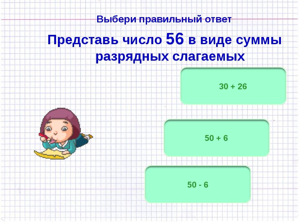 Выбери правильный ответ Представь число 56 в виде суммы разрядных слагаемых