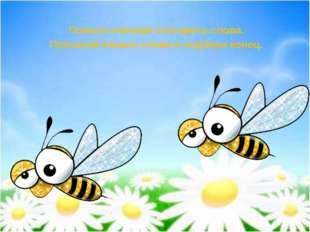 Помоги пчёлкам составить слова. Прочитай начало слова и подбери конец.