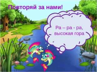 Повторяй за нами! Ра – ра - ра, поливать цветы пора Ра – ра - ра, высокая гора