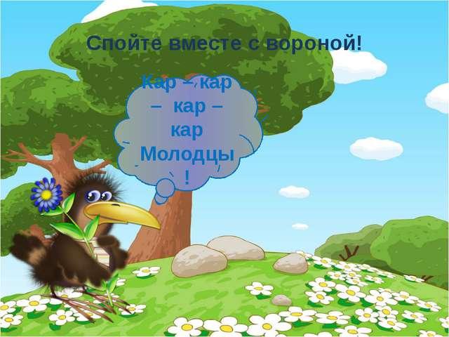 Спойте вместе с вороной! Кар – кар – кар – кар Молодцы!