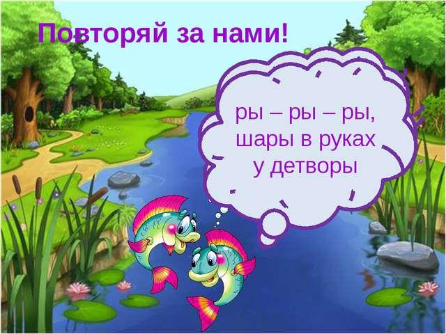 Повторяй за нами! Ра – ра - ра, радуется детвора ры – ры – ры, шары в руках у...