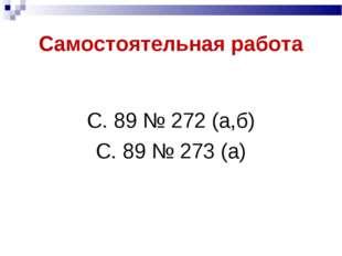 Самостоятельная работа С. 89 № 272 (а,б) С. 89 № 273 (а)