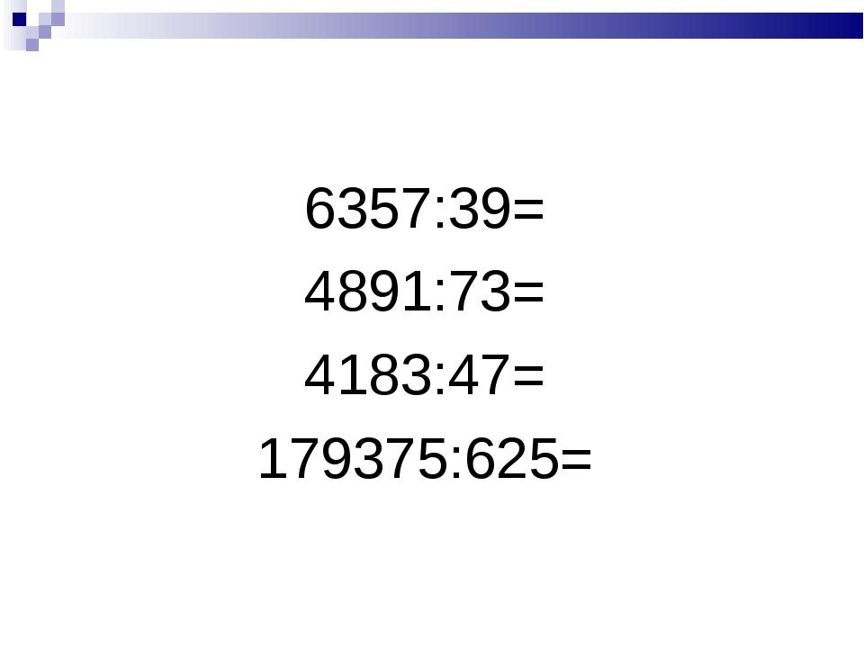6357:39= 4891:73= 4183:47= 179375:625=