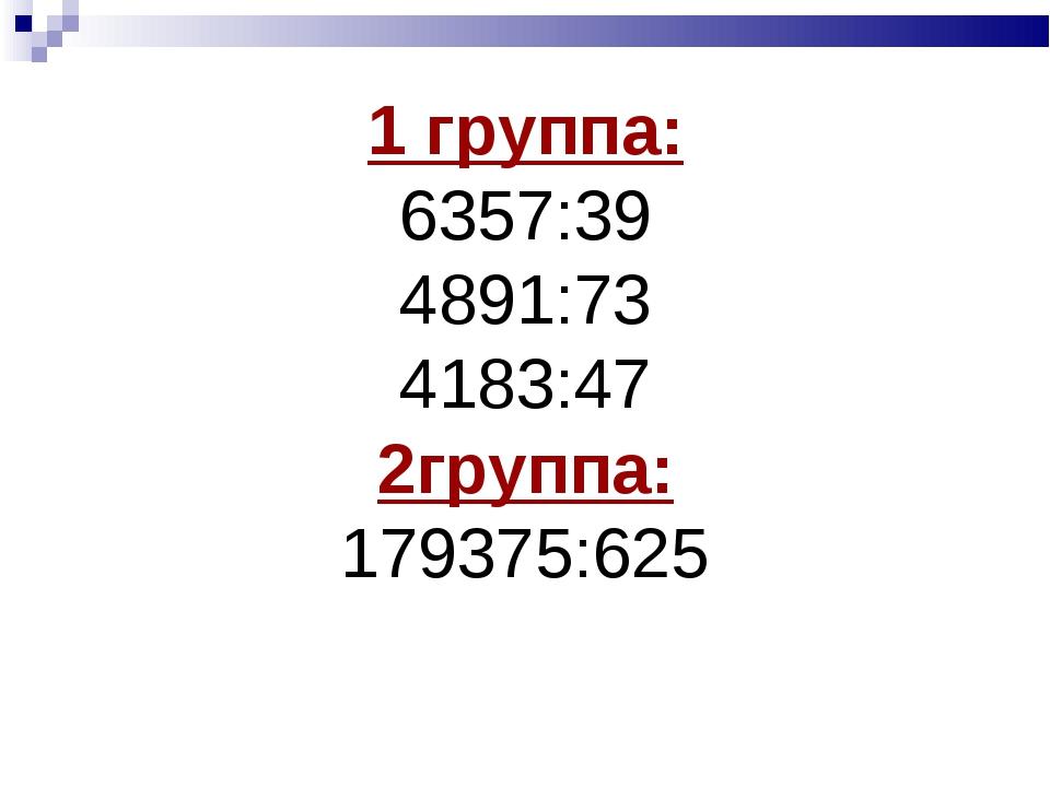 1 группа: 6357:39 4891:73 4183:47 2группа: 179375:625
