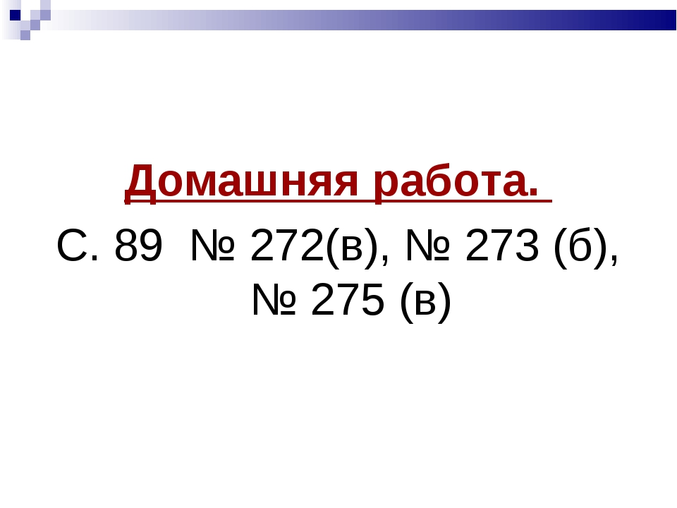 Домашняя работа. С. 89 № 272(в), № 273 (б), № 275 (в)