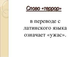 Слово «террор»  в переводе с латинского языка означает «ужас».