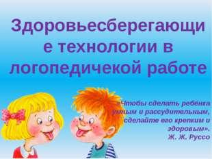 Здоровьесберегающие технологии в логопедичекой работе «Чтобы сделать ребёнка