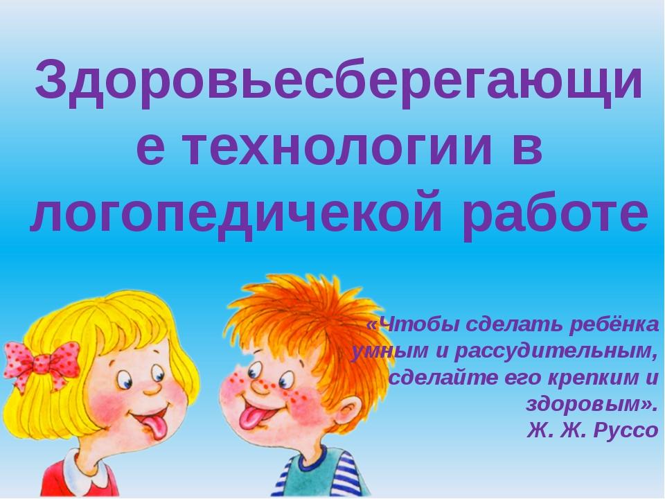 Здоровьесберегающие технологии в логопедичекой работе «Чтобы сделать ребёнка...