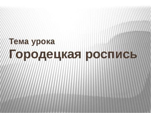 Тема урока Городецкая роспись