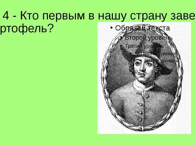 Л- 4 - Кто первым в нашу страну завез картофель?