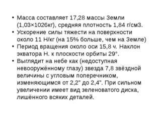 Масса составляет 17,28 массы Земли (1,03×1026кг), средняя плотность 1,84 г/см