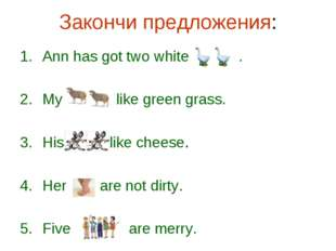 Закончи предложения: Ann has got two white . My like green grass. His like ch