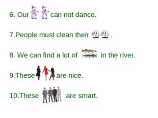 6. Our can not dance. 7.People must clean their . 8. We can find a lot of in