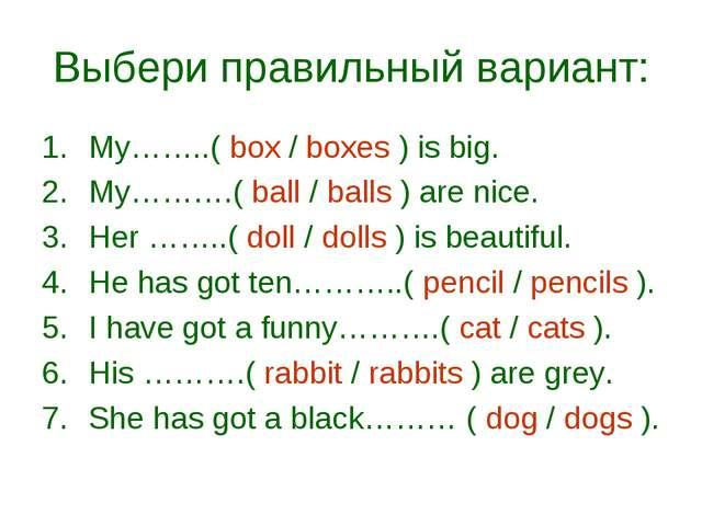 Выбери правильный вариант: My……..( box / boxes ) is big. My……….( ball / balls...