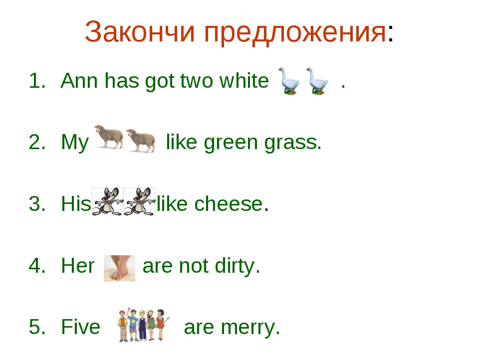 Закончи предложения: Ann has got two white . My like green grass. His like ch...