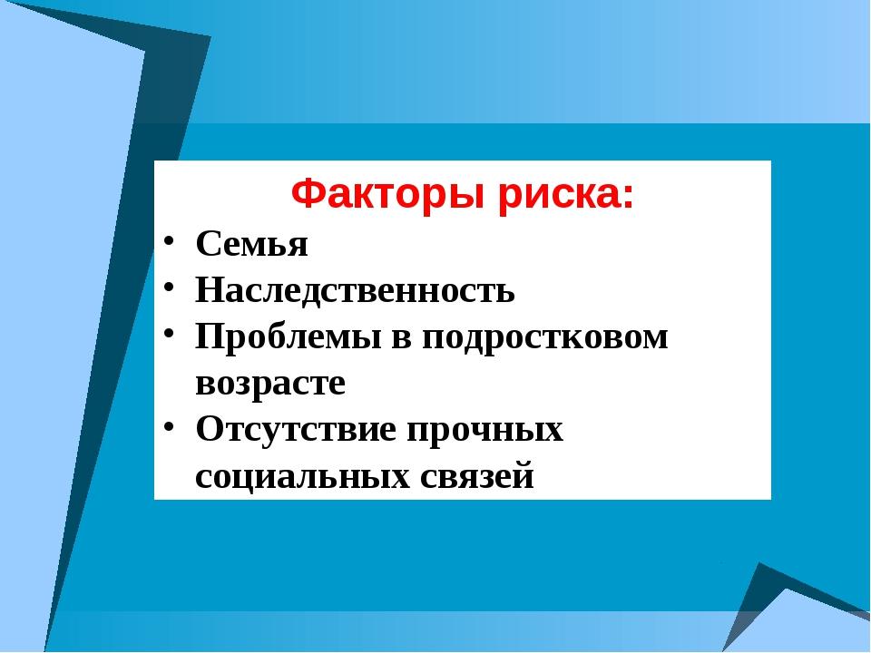 Факторы риска: Семья Наследственность Проблемы в подростковом возрасте Отсутс...