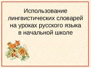 Использование лингвистических словарей на уроках русского языка в начальной ш