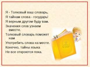 Я - Толковый ваш словарь, Я тайнам слова - государь! Я верным другом буду ва