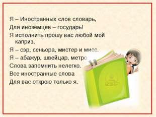 Я – Иностранных слов словарь, Для иноземцев – государь! Я исполнить прошу ва