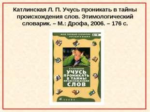 Катлинская Л. П. Учусь проникать в тайны происхождения слов. Этимологический