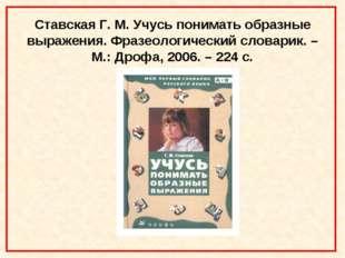 Ставская Г. М. Учусь понимать образные выражения. Фразеологический словарик.