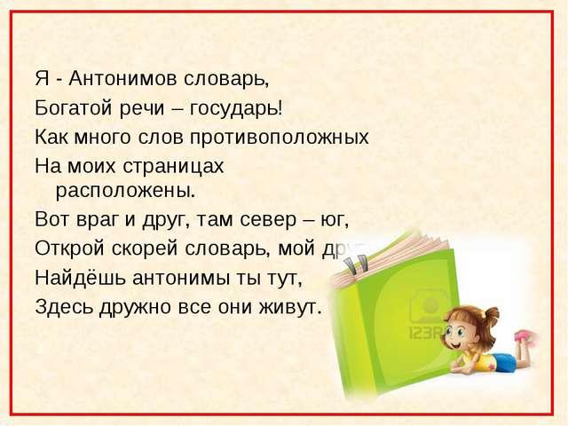 Я - Антонимов словарь, Богатой речи – государь! Как много слов противоположн...