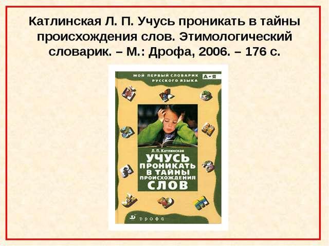 Катлинская Л. П. Учусь проникать в тайны происхождения слов. Этимологический...