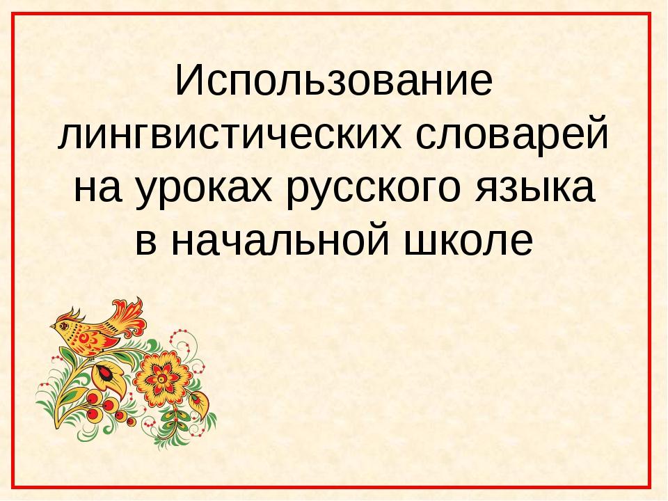 Использование лингвистических словарей на уроках русского языка в начальной ш...