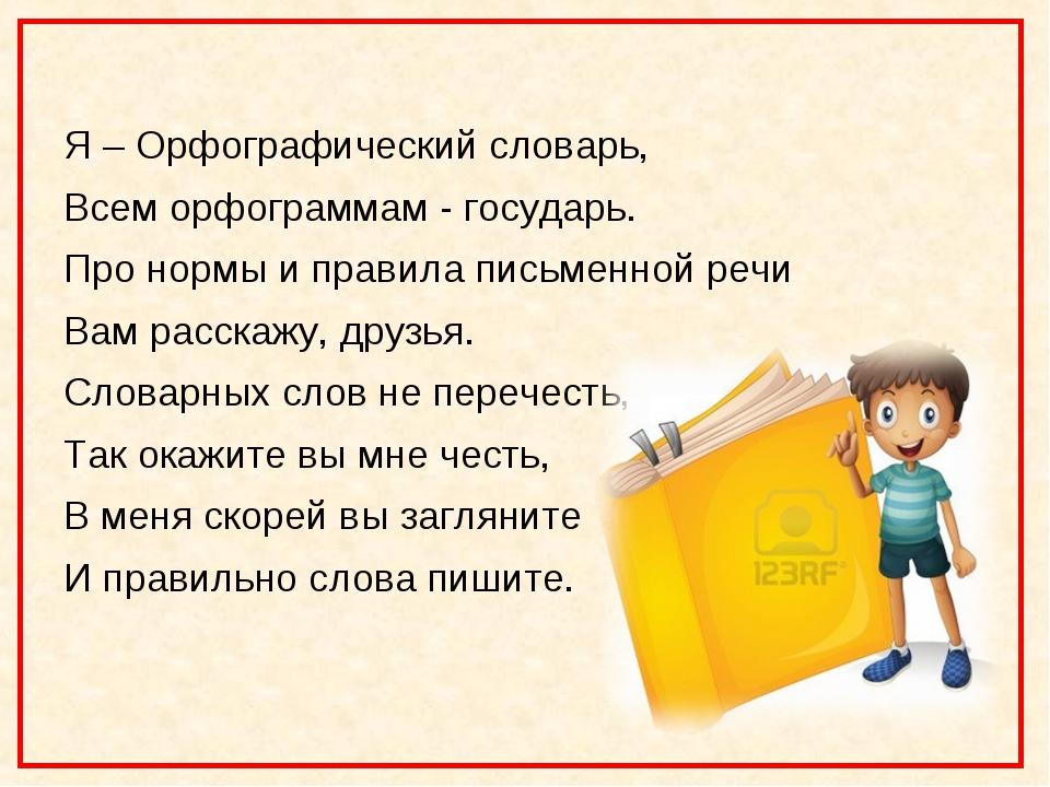 Я – Орфографический словарь, Всем орфограммам - государь. Про нормы и правил...