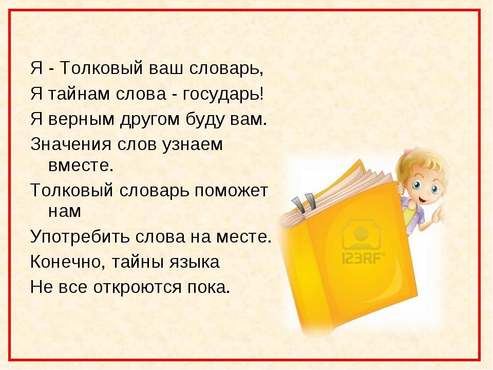 Я - Толковый ваш словарь, Я тайнам слова - государь! Я верным другом буду ва...
