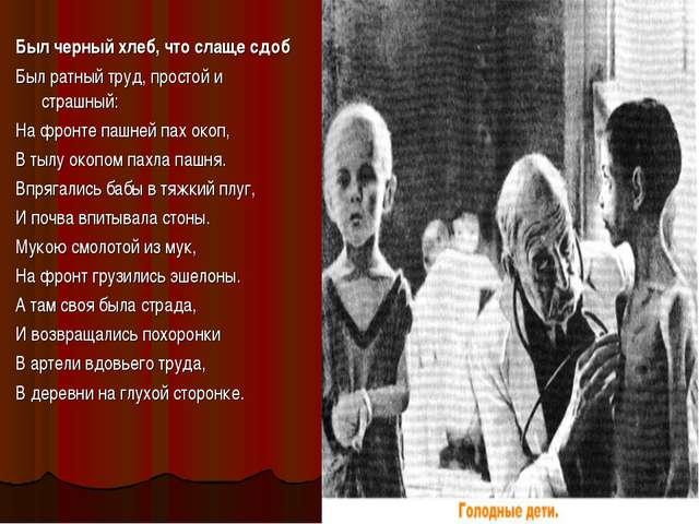 Был черный хлеб, что слаще сдоб Был ратный труд, простой и страшный: На фронт...