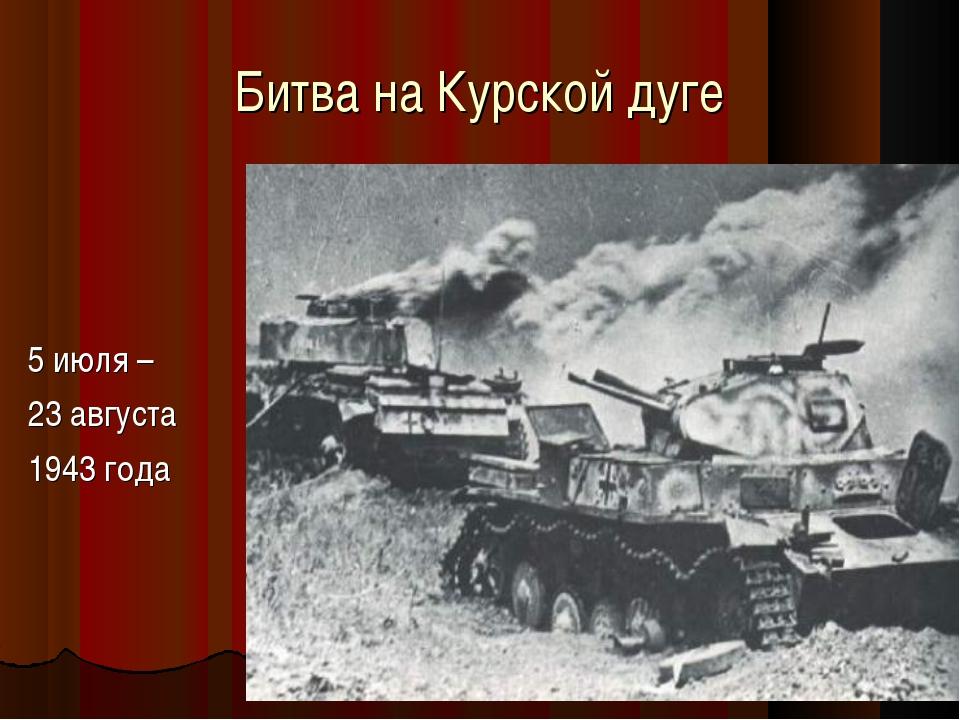 Битва на Курской дуге 5 июля – 23 августа 1943 года