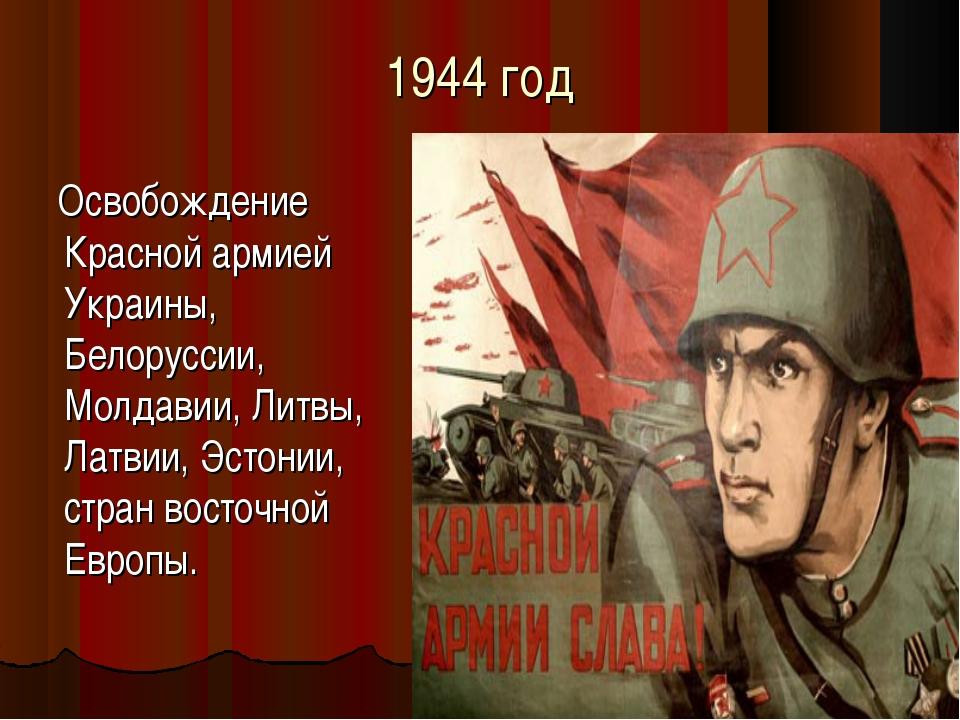 1944 год Освобождение Красной армией Украины, Белоруссии, Молдавии, Литвы, Ла...