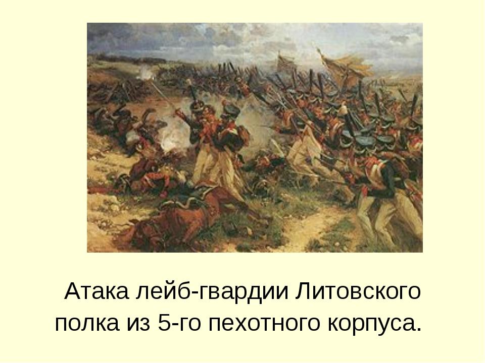 Атака лейб-гвардии Литовского полка из 5-гопехотного корпуса.