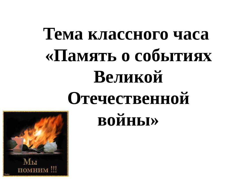Тема классного часа «Память о событиях Великой Отечественной войны»