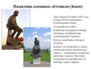 Памятник военным лётчикам (Киев) Был открыт 6 ноября 2001 года в канун 58-ой