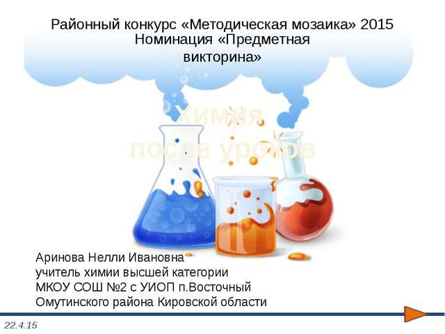 Химия после уроков Аринова Нелли Ивановна учитель химии высшей категории МКОУ...